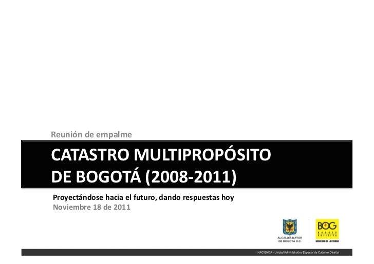 Reunión de empalme  CATASTRO MULTIPROPÓSITO  DE BOGOTÁ (2008-‐2011) Proyectándose hacia el futu...