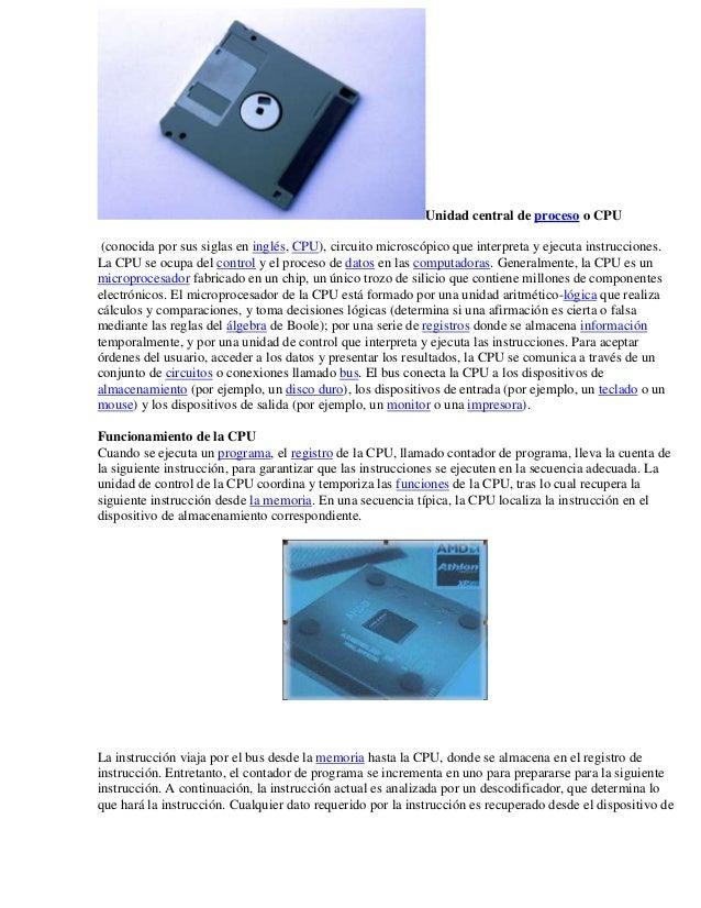 Unidad central de proceso o CPU (conocida por sus siglas en inglés, CPU), circuito microscópico que interpreta y ejecuta i...