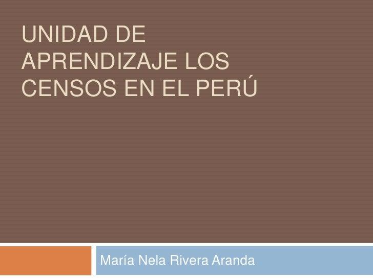 UNIDAD DE APRENDIZAJE LOS CENSOS EN EL PERÚ<br />María Nela Rivera Aranda<br />