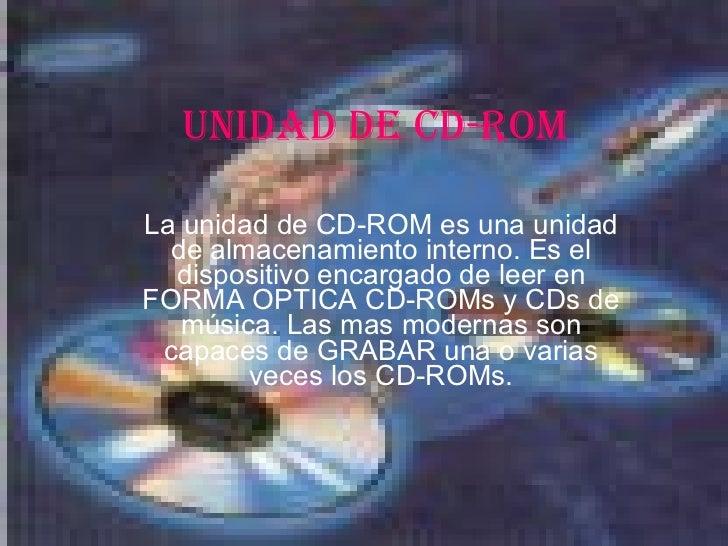 UNIDAD DE CD-ROM La unidad de CD-ROM es una unidad de almacenamiento interno. Es el dispositivo encargado de leer en FORMA...