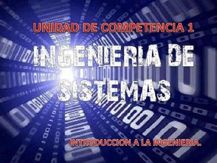 UNIDAD DE COMPETENCIA 1<br />INTRODUCCION A LA INGENIERIA.<br />