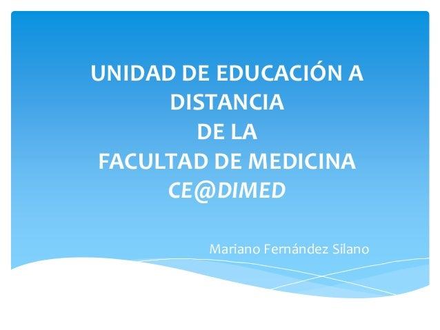 UNIDAD DE EDUCACIÓN A DISTANCIA DE LA FACULTAD DE MEDICINA CE@DIMED Mariano Fernández Silano