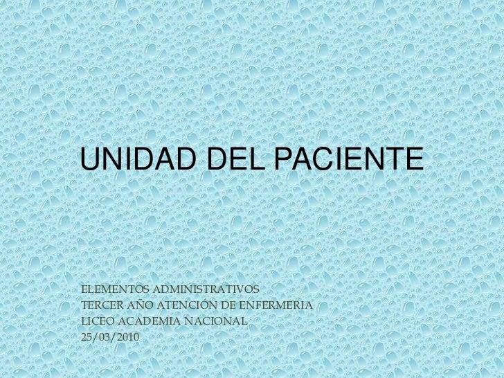 UNIDAD DEL PACIENTE<br />ELEMENTOS ADMINISTRATIVOS<br />TERCER AÑO ATENCIÓN DE ENFERMERIA<br />LICEO ACADEMIA NACIONAL<br ...
