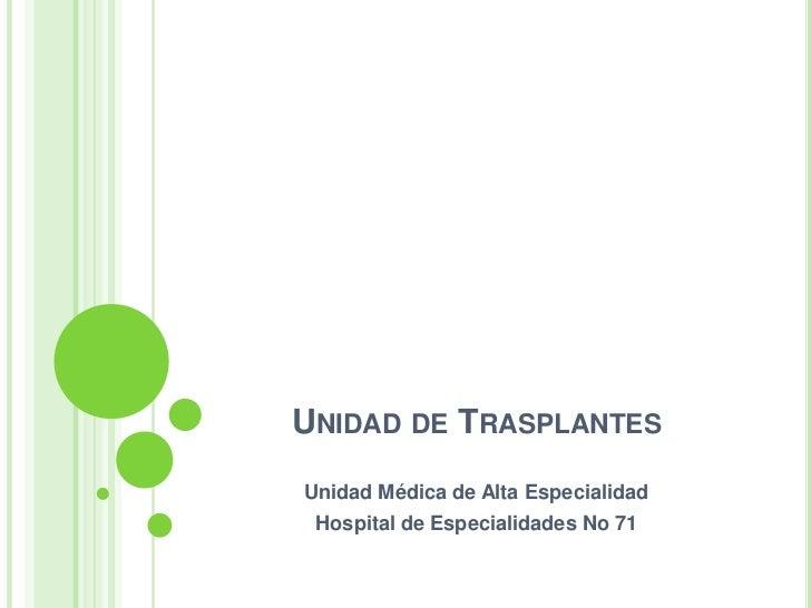 Unidad de Trasplantes<br />Unidad Médica de Alta Especialidad <br />Hospital de Especialidades No 71<br />