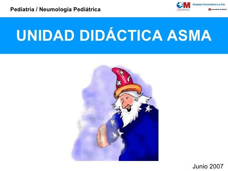 UNIDAD DIDÁCTICA ASMA Junio 2007 Pediatría / Neumología Pediátrica