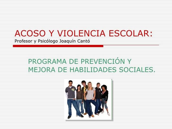 ACOSO Y VIOLENCIA ESCOLAR: Profesor y Psicólogo Joaquín Cantó PROGRAMA DE PREVENCIÓN Y MEJORA DE HABILIDADES SOCIALES.