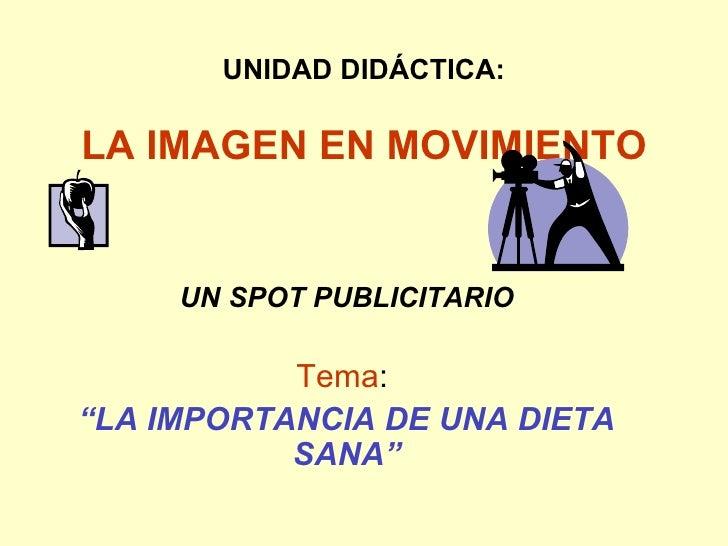 """UNIDAD DIDÁCTICA: LA IMAGEN EN MOVIMIENTO UN SPOT PUBLICITARIO Tema :  """" LA IMPORTANCIA DE UNA DIETA SANA"""""""