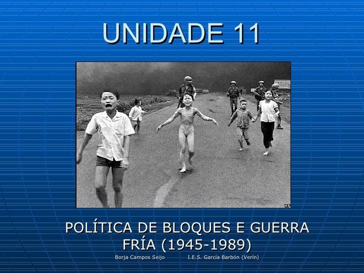 UNIDADE 11 POLÍTICA DE BLOQUES E GUERRA FRÍA (1945-1989) Borja Campos Seijo I.E.S. García Barbón (Verín)