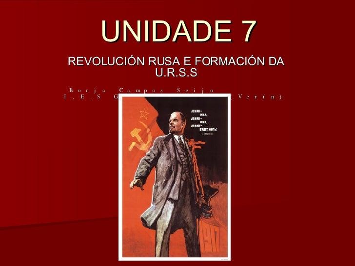 UNIDADE 7 REVOLUCIÓN RUSA E FORMACIÓN DA U.R.S.S Borja Campos Seijo I.E.S García Barbón (Verín)