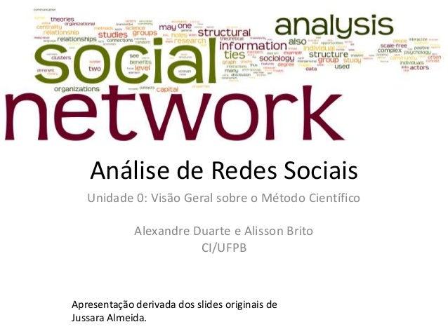 Análise de Redes Sociais Unidade 0: Visão Geral sobre o Método Científico Alexandre Duarte e Alisson Brito CI/UFPB Apresen...