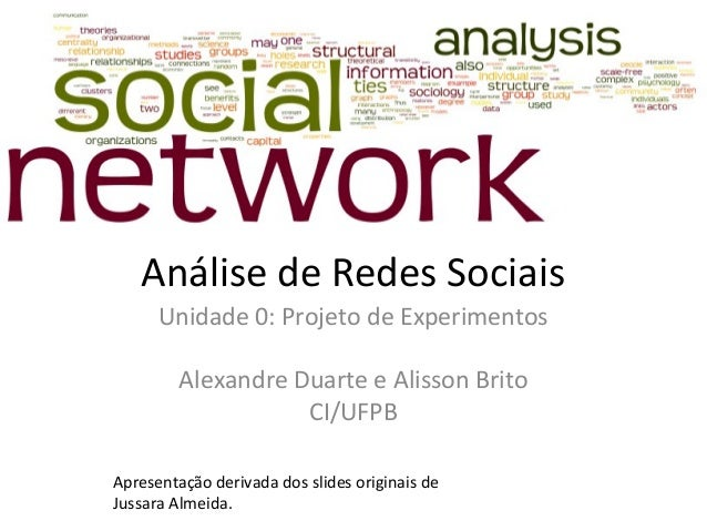 Análise de Redes Sociais Unidade 0: Projeto de Experimentos Alexandre Duarte e Alisson Brito CI/UFPB Apresentação derivada...