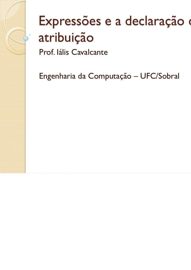 Expressões e a declaração deatribuiçãoProf. Iális CavalcanteEngenharia da Computação – UFC/Sobral