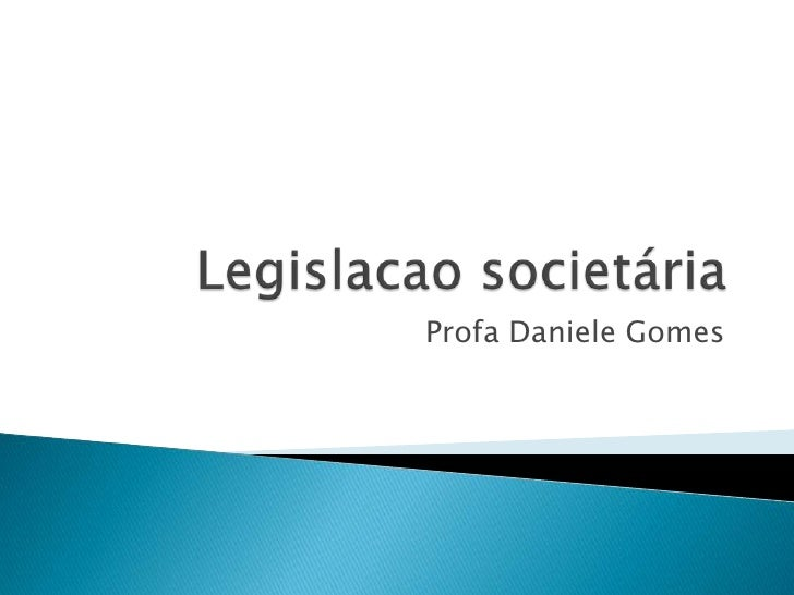 Legislacaosocietária<br />Profa Daniele Gomes<br />
