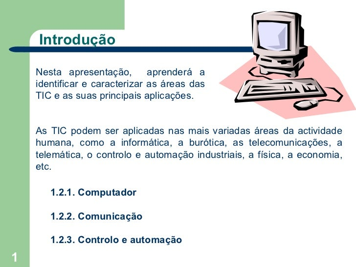 Introdução    Nesta apresentação,        aprenderá a    identificar e caracterizar as áreas das    TIC e as suas principai...