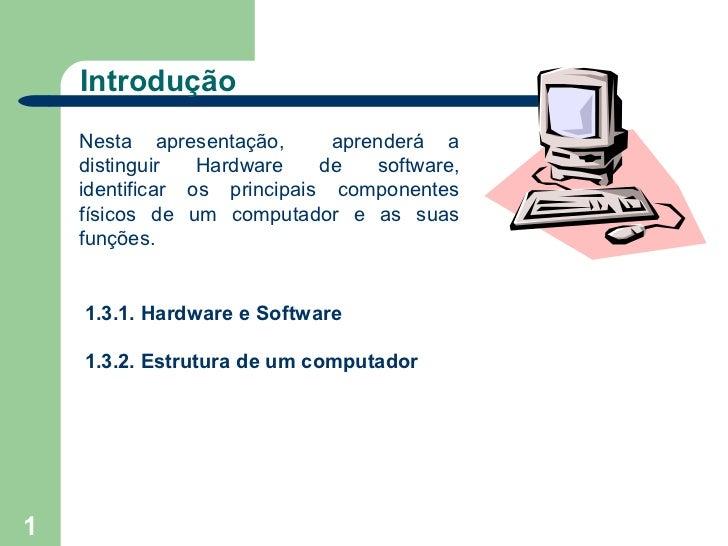 Introdução    Nesta apresentação,       aprenderá a    distinguir   Hardware    de   software,    identificar os principai...