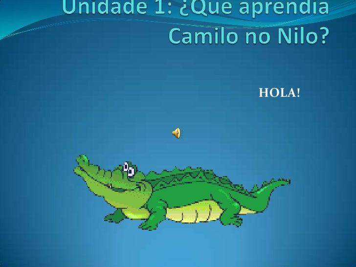 Unidade1: ¿Que aprendía Camilo no Nilo?<br />HOLA!<br />