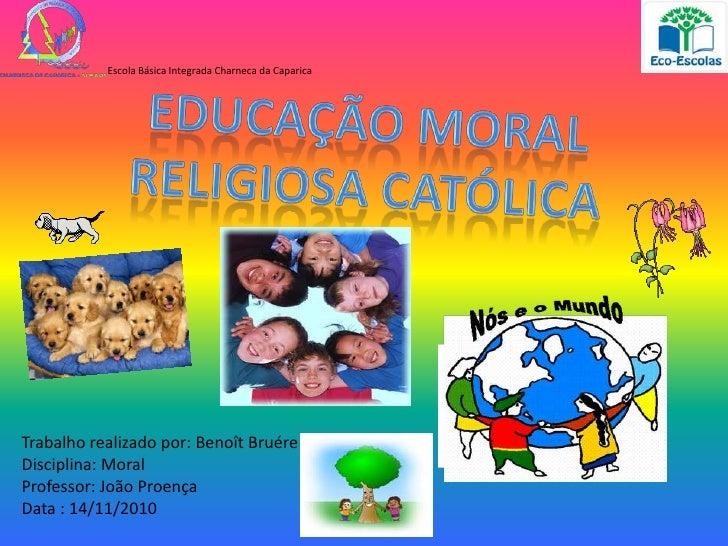 Escola Básica Integrada Charneca da Caparica<br />Educação Moral<br />Religiosa Católica<br />Trabalho realizado por: Beno...