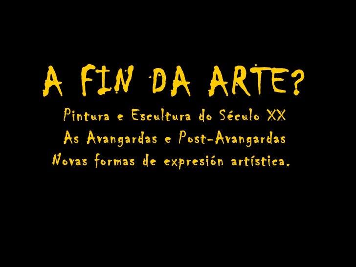 A FIN DA ARTE? Pintura e Escultura do Século XX As Avangardas e Post-AvangardasNovas formas de expresión artística.