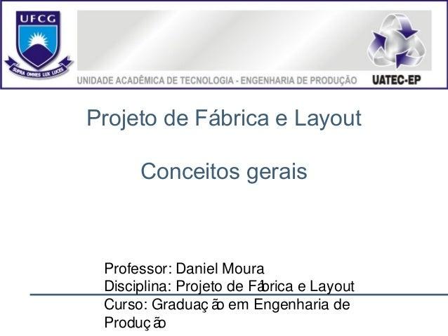 Projeto de Fábrica e Layout Conceitos gerais Professor: Daniel Moura Disciplina: Projeto de Fábrica e Layout Curso: Gradua...