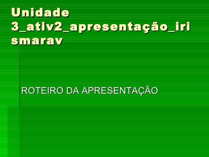 Unidade 3_ativ2_apresentação_irismarav <ul><li>ROTEIRO DA APRESENTAÇÃO </li></ul>