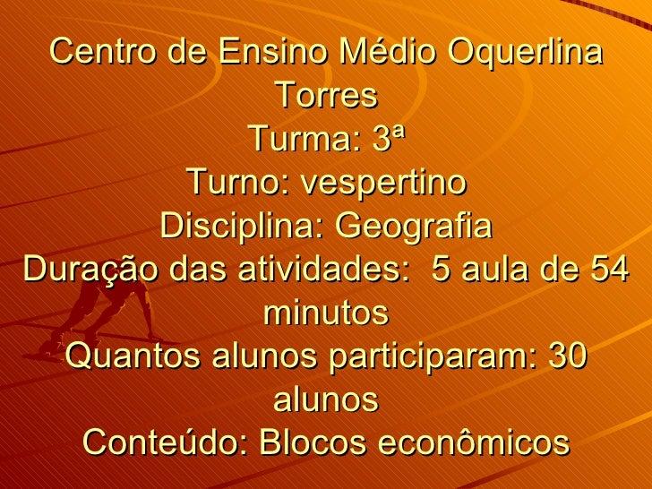 Centro de Ensino Médio Oquerlina Torres Turma: 3ª Turno: vespertino Disciplina: Geografia Duração das atividades:  5 aula ...