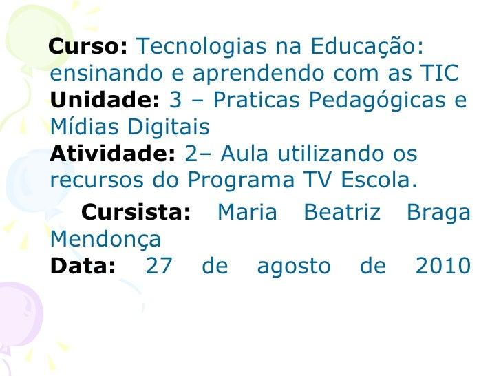 <ul><li>Curso:  Tecnologias na Educação: ensinando e aprendendo com as TIC Unidade:  3 – Praticas Pedagógicas e Mídias Dig...