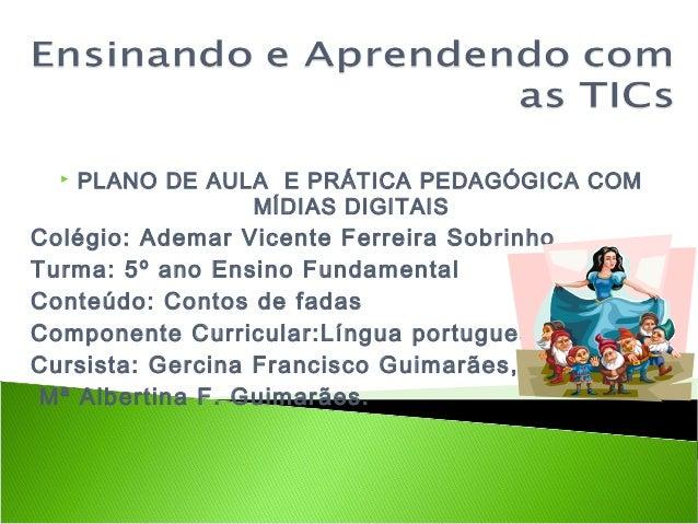 PLANO DE AULA E PRÁTICA PEDAGÓGICA COM MÍDIAS DIGITAIS Colégio: Ademar Vicente Ferreira Sobrinho Turma: 5º ano Ensino Fu...