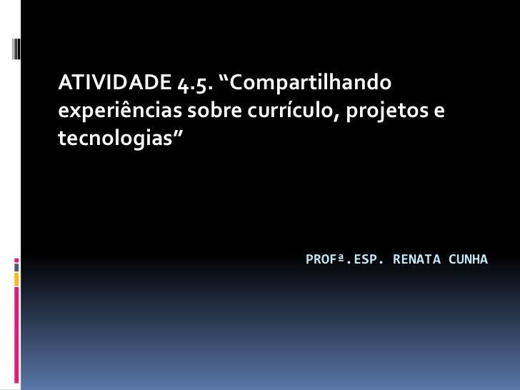 """ATIVIDADE 4.5. """"Compartilhandoexperiências sobre currículo, projetos etecnologias""""                         PROFª.ESP. RENA..."""