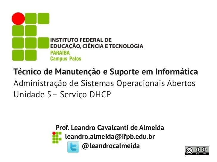 Técnico de Manutenção e Suporte em InformáticaAdministração de Sistemas Operacionais AbertosUnidade 5– Serviço DHCP       ...