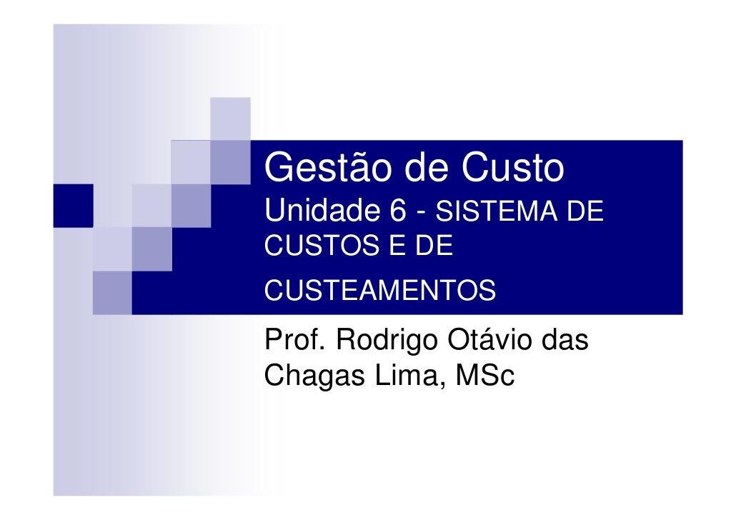 Gestão de Custo Unidade 6 - SISTEMA DE CUSTOS E DE CUSTEAMENTOS Prof. Rodrigo Otávio das Chagas Lima, MSc