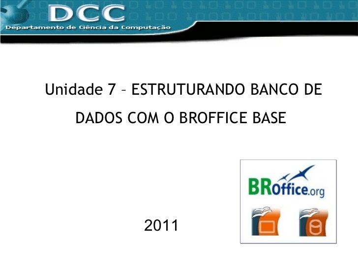 Unidade 7 – ESTRUTURANDO BANCO DE DADOS COM O BROFFICE BASE  2011