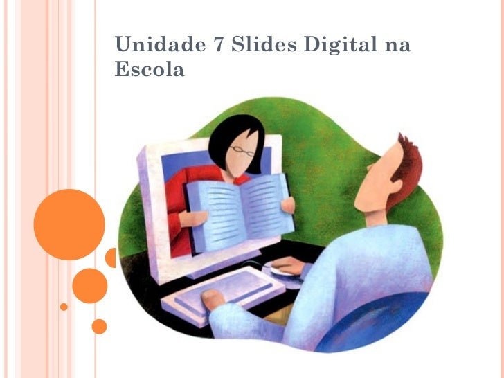 Unidade 7  Slides Digital na Escola http://4.bp.blogspot.com/_TdWQPVxwRAQ/TNwhcZ0TkVI/AAAAAAAAABg/eEkXuc6OOWw/s1600/educac...