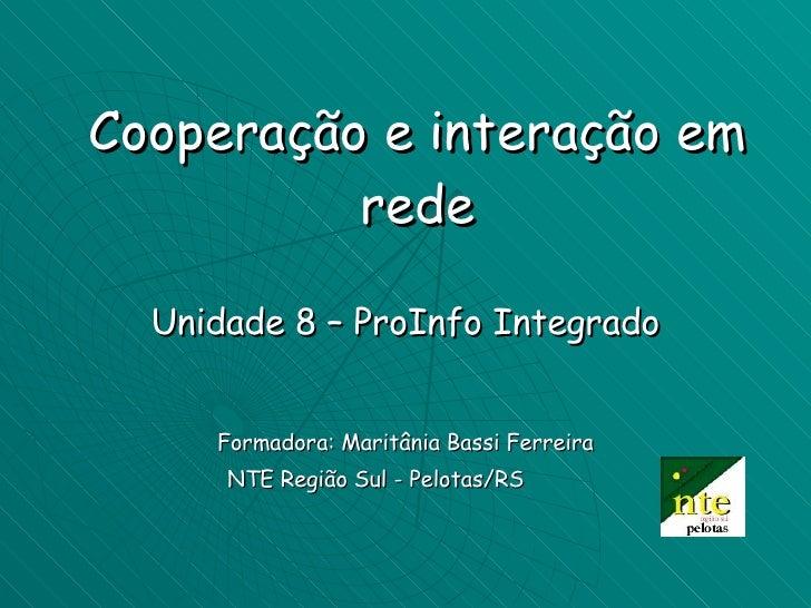 Cooperação e interação em rede Unidade 8 – ProInfo Integrado Formadora: Maritânia Bassi Ferreira NTE Região Sul - Pelotas/...