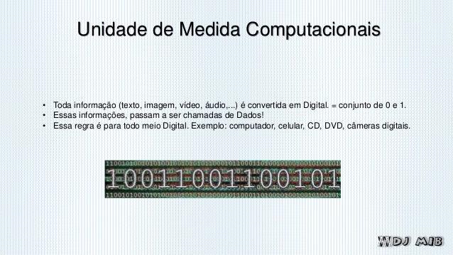 Unidade de Medida Computacionais • Toda informação (texto, imagem, vídeo, áudio,...) é convertida em Digital. = conjunto d...