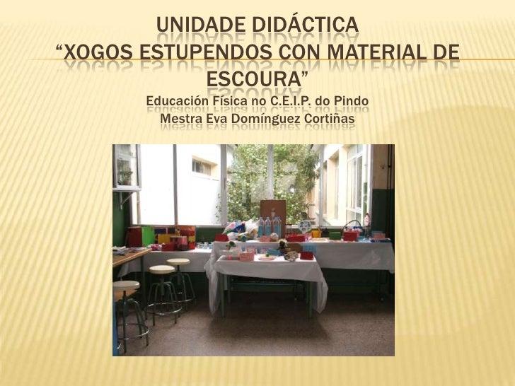 """UNIDADE DIDÁCTICA """"XOGOS ESTUPENDOS CON MATERIAL DE ESCOURA""""Educación Física noc.e.i.p.dopindoMestra Eva Domínguez Cortiña..."""