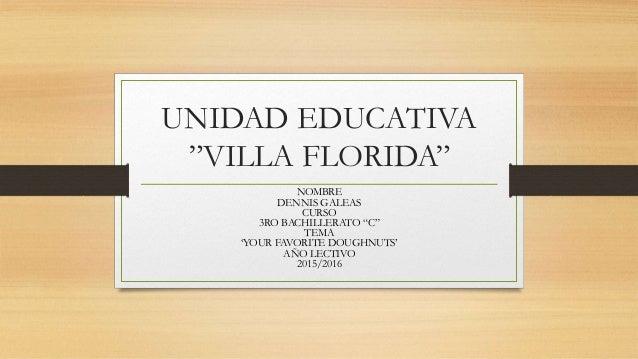 "UNIDAD EDUCATIVA ""VILLA FLORIDA"" NOMBRE DENNIS GALEAS CURSO 3RO BACHILLERATO ""C"" TEMA 'YOUR FAVORITE DOUGHNUTS' AÑO LECTIV..."