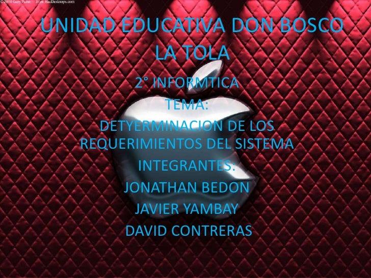 UNIDAD EDUCATIVA DON BOSCO LA TOLA<br />2° INFORMTICA<br />TEMA:<br />DETYERMINACION DE LOS REQUERIMIENTOS DEL SISTEMA<br ...