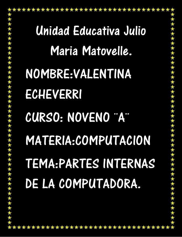 Unidad Educativa Julio   Maria Matovelle.NOMBRE:VALENTINAECHEVERRICURSO: NOVENO ¨A¨MATERIA:COMPUTACIONTEMA:PARTES INTERNAS...