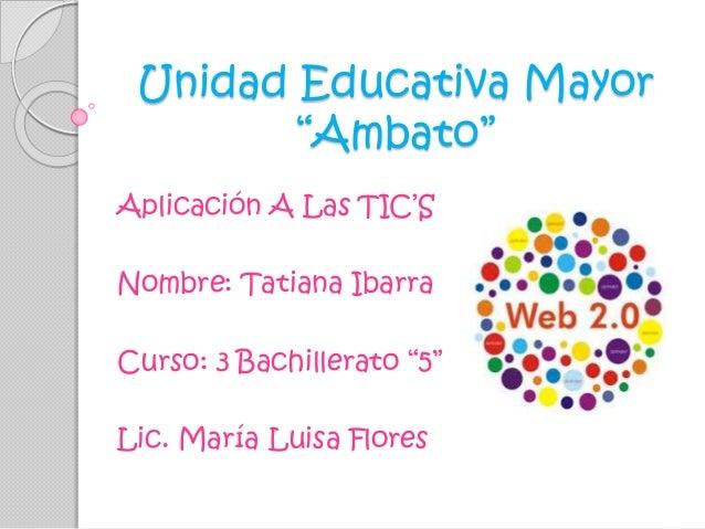 """Unidad Educativa Mayor """"Ambato"""" Aplicación A Las TIC'S Nombre: Tatiana Ibarra Curso: 3 Bachillerato """"5"""" Lic. María Luisa F..."""