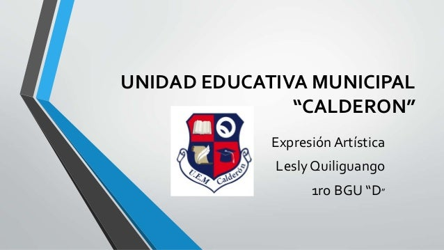 """UNIDAD EDUCATIVA MUNICIPAL  """"CALDERON""""  Expresión Artística  Lesly Quiliguango  1ro BGU """"D"""""""
