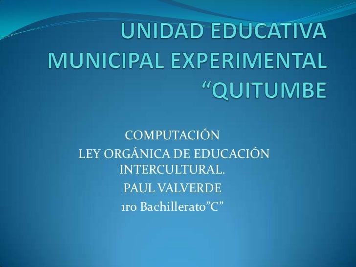"""COMPUTACIÓNLEY ORGÁNICA DE EDUCACIÓN      INTERCULTURAL.       PAUL VALVERDE      1ro Bachillerato""""C"""""""