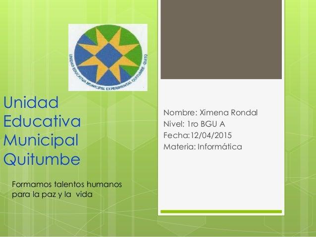 Unidad Educativa Municipal Quitumbe Nombre: Ximena Rondal Nivel: 1ro BGU A Fecha:12/04/2015 Materia: Informática Formamos ...