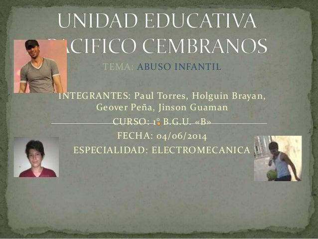 TEMA: ABUSO INFANTIL INTEGRANTES: Paul Torres, Holguin Brayan, Geover Peña, Jinson Guaman CURSO: 1° B.G.U. «B» FECHA: 04/0...
