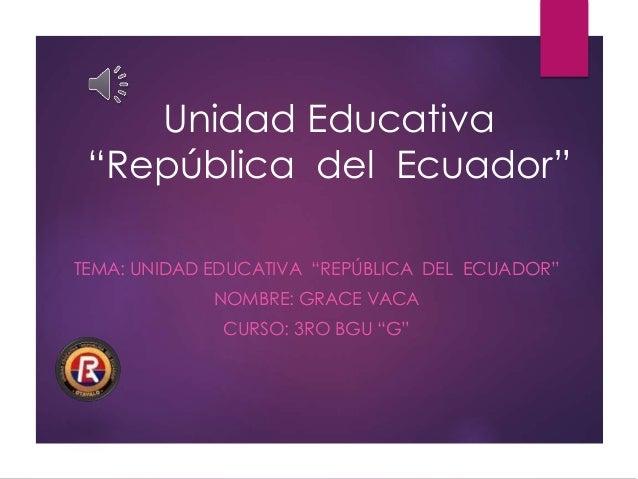 """Unidad Educativa """"República del Ecuador"""" TEMA: UNIDAD EDUCATIVA """"REPÚBLICA DEL ECUADOR"""" NOMBRE: GRACE VACA CURSO: 3RO BGU ..."""