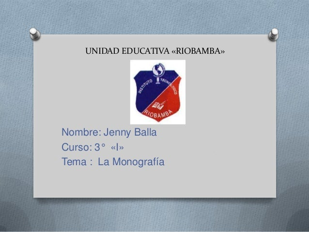 UNIDAD EDUCATIVA «RIOBAMBA»  Nombre: Jenny Balla Curso: 3° «I» Tema : La Monografía
