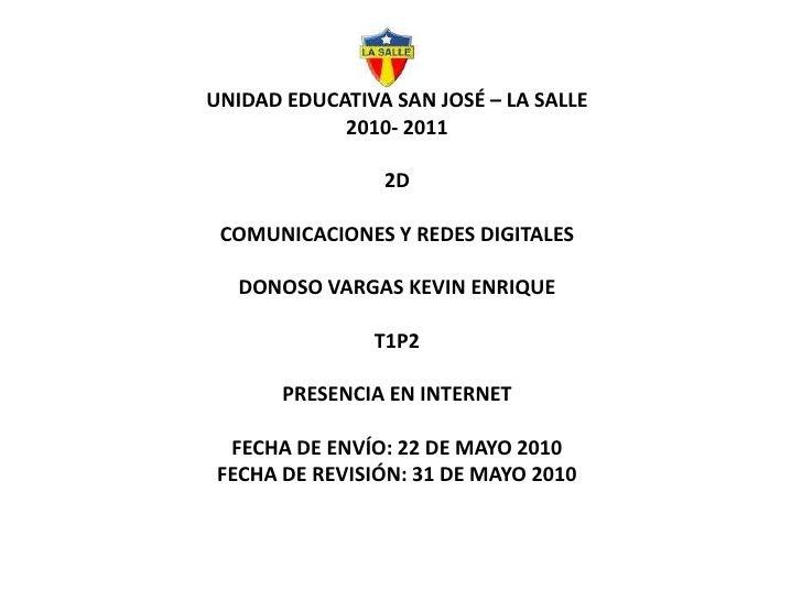 UNIDAD EDUCATIVA SAN JOSÉ – LA SALLE2010- 20112DCOMUNICACIONES Y REDES DIGITALESDONOSO VARGAS KEVIN ENRIQUET1P2PRESENCIA E...