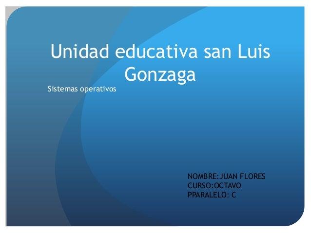Unidad educativa san Luis Gonzaga  Sistemas operativos  NOMBRE:JUAN FLORES CURSO:OCTAVO PPARALELO: C