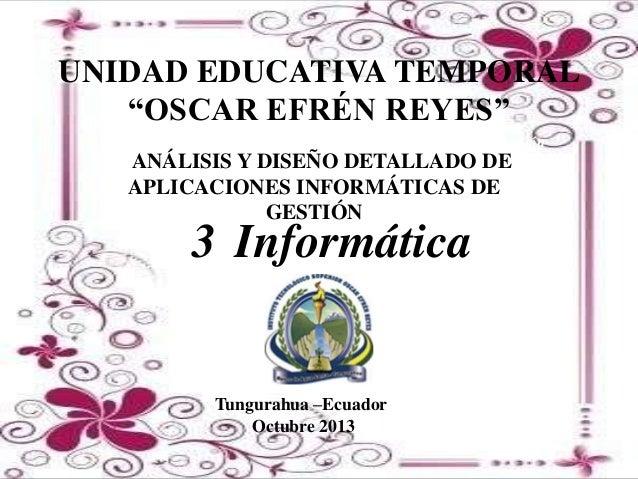 """UNIDAD EDUCATIVA TEMPORAL """"OSCAR EFRÉN REYES"""" Análisis y Diseño Detallado De Aplicaciones Informáticas De Gestión  AANÁLIS..."""