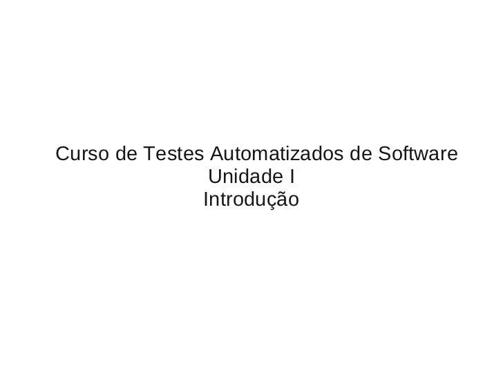 Curso de Testes Automatizados de Software                Unidade I               Introdução