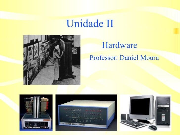 Unidade II <ul><li>Hardware </li></ul><ul><li>Professor: Daniel Moura   </li></ul>